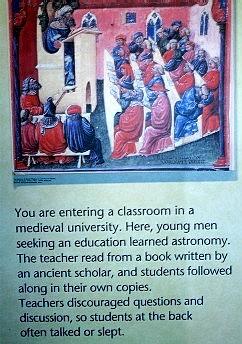 En el museo del observatorio Adler en Chicago. La nota dice: Está Usted entrando en un salón de clases medieval. Aquí, hombres jóvenes buscando educación, aprendían astronomía. El profesor leía un libro escrito por un antiguo escolástico, y los estudiantes seguían la lectura en sus ejemplares. Los maestros no motivaban la discusión ni las preguntas, así que los estudiantes de la última fila a menudo platicaban o dormían.